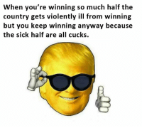 SO TRUE: When you're winning so much half the  country gets violently ill from winning  but you keep winning anyway because  the sick half are all cucks. SO TRUE
