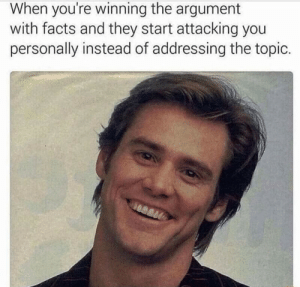 Facts, They, and You: When you're winning the argument  with facts and they start attacking you  personally instead of addressing the topic.