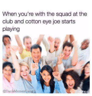 My jam says the white people by J_Man2743 FOLLOW 4 MORE MEMES.: When you're with the squad at the  club and cotton eye joe starts  playing  @DankMemesGang  SURF.CO My jam says the white people by J_Man2743 FOLLOW 4 MORE MEMES.