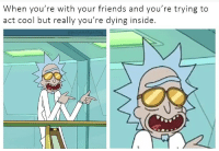 Dying Inside: When you're with your friends and you're trying to  act cool but really you're dying inside.