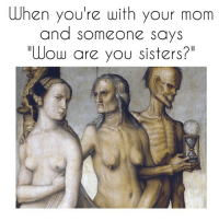 """Fuck you creepy guy no this is my mom but thank you for reminding me of my crippling descent into my thirties.: When you're with your mom  and someone says  """"Wow are you sisters?"""" Fuck you creepy guy no this is my mom but thank you for reminding me of my crippling descent into my thirties."""