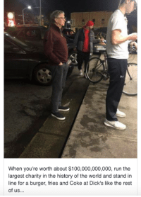 Bill Gates getting some food: When you're worth about $100,000,000,000, run the  largest charity in the history of the world and stand in  line for a burger, fries and Coke at Dick's like the rest  of us... Bill Gates getting some food