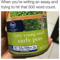 Family, Memes, and Word: When you're writing an essay and  trying to hit that 500 word count.  ROM OUR FAMILY  O YOURS  very young small  early peas  600.5 320mg  SUGARS  TOTAL FAT | SODIUM  PER SERVING If you want to laugh more follow @girlwithnojob