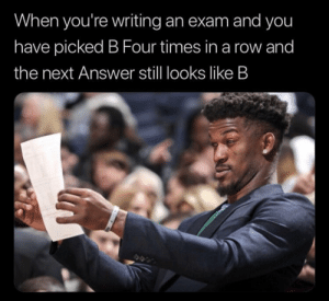 Answer, Next, and You: When you're writing an exam and you  have picked B Four times in a row and  the next Answer stll looks like B Wait a minute…