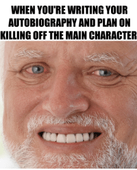 Life, Autobiography, and Character: WHEN YOU'RE WRITING YOUR  AUTOBIOGRAPHY AND PLAN ON  KILLING OFF THE MAIN CHARACTER The attempt on my life has left me scarred and deformed