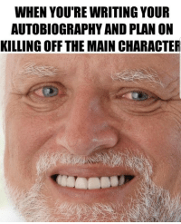 Relatable, Autobiography, and Character: WHEN YOU'RE WRITING YOUR  AUTOBIOGRAPHY AND PLAN ON  KILLING OFF THE MAIN CHARACTER Relatable
