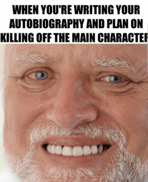 Dank, Memes, and Target: WHEN YOU'RE WRITING YOUR  AUTOBIOGRAPHY AND PLAN ON  KILLING OFF THE MAIN CHARACTE When you kill off the main character by Hellabump MORE MEMES