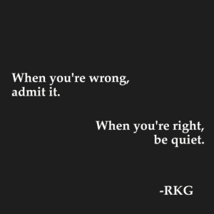 youre wrong: When you're wrong,  admit it.  When you're right,  be quiet.  -RKG