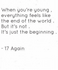17 Again: When you're young  everything feels like  the end of the w orld  But it's not  It's just the beginning  17 Again 17 Again
