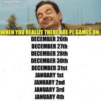 😱: WHEN YOUREALIZE THEREARE PL GAMES ON:  DECEMBER 26th  DECEMBER 27th  DECEMBER 28th  DECEMBER 30th  DECEMBER 31st  JANUARY 1st  JANUARY 2nd  JANUARY 3rd  JANUARY 4th 😱