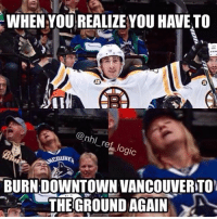 Hockey, Memes, and 🤖: WHEN YOUREALIZE YOU HAVE TO  nhl  re  logic  BURN DOWNTOWN VANCOUVERTON  THE GROUND AGAIN Marchand with the rat trick feels like 2011 - nhl hockey vancouver vancouvercanucks boston bostonbruins