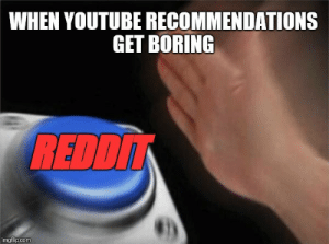 Just happened again. by ColourMachine FOLLOW HERE 4 MORE MEMES.: WHEN YOUTUBE RECOMMENDATIONS  GET BORING  REDD  imgflip.com Just happened again. by ColourMachine FOLLOW HERE 4 MORE MEMES.