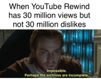 youtube.com, Impossible, and Perhaps: When YouTube Rewind  has 30 million views but  not 30 million dislikes  Impossible  Perhaps the archives are incomplete It baffles me