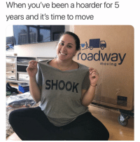 Lol, Time, and Girl Memes: When you've been a hoarder for 5  years and it's time to move  roadwaV  moving  SHOOK I am a lot less shook since @roadwaymoving showed up and literally did everything for me lol.