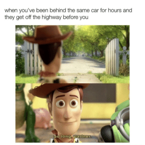 wHeN i SeE yOu AgAiN by Ayreus MORE MEMES: when you've been behind the same car for hours and  they get off the highway before you  So long partner. wHeN i SeE yOu AgAiN by Ayreus MORE MEMES