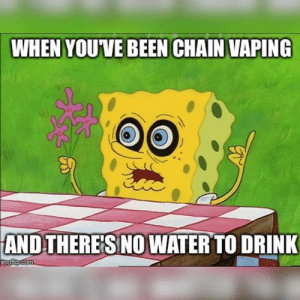 Water, Vaping, and Been: WHEN YOUVE BEEN CHAIN VAPING  AND THERE'S NO WATER TO DRINK Boop boop.