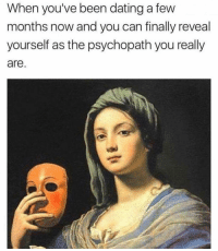 Dating, Fuck, and Girl Memes: When you've been dating a few  months now and you can finally reveal  yourself as the psychopath you really  are Fuck it mask off