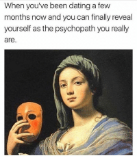 Dating, Memes, and Been: When you've been dating a few  months now and you can finally reveal  yourself as the psychopath you really  are. Surprise Hun 😊 You need to follow @thepettybitch @thepettybitch goodgirlwithbadthoughts 💅🏼
