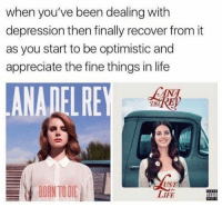 "Born to Die, Life, and Appreciate: when you've been dealing with  depression then finally recover from it  as you start to be optimistic and  appreciate the fine things in life  ANADELRE  CANA  DEL  BORN TO DIE  UST  LIFE  DVIS <p>Be more positive! via /r/wholesomememes <a href=""http://ift.tt/2r6wPOD"">http://ift.tt/2r6wPOD</a></p>"