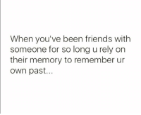 Be Like, Friends, and Been: When you've been friends with  someone for so long u rely orn  their memory to remember ur  own past... It be like this.. 😂💯 https://t.co/BqGdrkELpb
