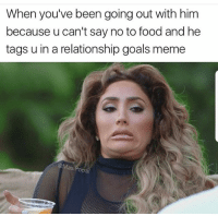 Food, Goals, and Meme: When you've been going out with him  because u can't say no to food and he  tags u in a relationship goals meme  asi Pop Woow what a jerk 😂