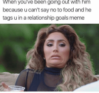 Food, Goals, and Meme: When you've been going out WItn him  because u can't say no to food and he  tags u in a relationship goals meme  @MasiPop  pal @masipopal crosses this line alllll the time
