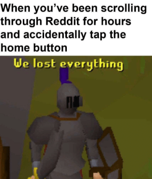 Be Like, Reddit, and Lost: When you've been scrolling  through Reddit for hours  and accidentally tap the  home button  de lost everything it really do be like that sometimes