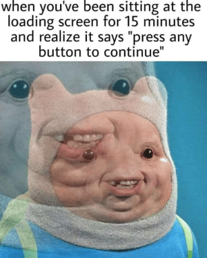 "Me_irl by Chema626 MORE MEMES: when you've been sitting at the  loading screen for 15 minutes  and realize it says ""press any  button to continue"" Me_irl by Chema626 MORE MEMES"