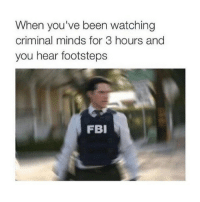 Fbi, Memes, and 🤖: When you've been watching  criminal minds for 3 hours and  you hear footsteps  FBI It must be a 30-35 year old male with 2 cats and 6-day week labourer job -L tumblrtextpost tumblr tumblrfunny tumblrcomedy textpost comedy me same funny haha hahaha relatable lol fandoms supernatural harrypotter youtube phandom allthehashtags sorryforthehashtags illstopnow