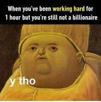 9gag, Funny, and Memes: When you've been working hard for  1 hour but you're still not a billionaire  y tho I only want what I deserve. Follow @9gag for more funny memes. 9gag relatable billionaire millionaire