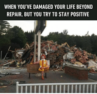 9gag, Life, and Memes: WHEN YOU'VE DAMAGED YOUR LIFE BEYOND  REPAIR, BUT YOU TRY TO STAY POSITIVE All the trash I've consumed so far. Follow @9gag 9gag life positivity trash