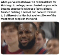 College, School, and Kids: When you've donated over 40 million dollars for  kids to go to college, never cheated on your wife,  became successful without a father, almost  finished building a school, and donated millions  to 6 different charities but you're still one of the  most hated people in the world.