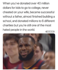 College, LeBron James, and Nba: When you've donated over 40 million  dollars for kids to go to college, never  cheated on your wife, became successful  without a father, almost finished building a  school, and donated millions to 6 different  charities but you're still one of the most  hated people in the world.  @NBAMEMES LeBron James in a nutshell...