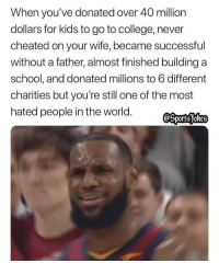 College, Friends, and Lol: When you've donated over 40 million  dollars for kids to go to college, never  cheated on your wife, became successful  without a father, almost finished building a  school, and donated millions to 6 different  charities but you're still one of the most  hated people in the world. Lol why the hate? DoubleTap and Tag friends