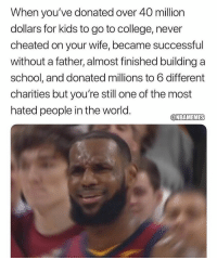College, Nba, and School: When you've donated over 40 million  dollars for kids to go to college, never  cheated on your wife, became successful  without a father, almost finished building a  school, and donated millions to 6 different  charities but you're still one of the most  hated people in the world.  @NBAMEMES 🐐
