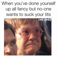 Memes, Tits, and Fancy: When you've done yourself  up all fancy but no-one  wants to suck your tits  DAME MAND Le sigh 😔