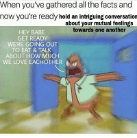 Facts, Love, and All The: When you've gathered all the facts and  now you're ready hold an intriguing conversation  about your mutual feelings  towards one another  HEY BABE  GET READY  WE'RE GOING OUT  TO EAT & TALK  ABOUT HOW MUCH  WE LOVE EACHOTHER