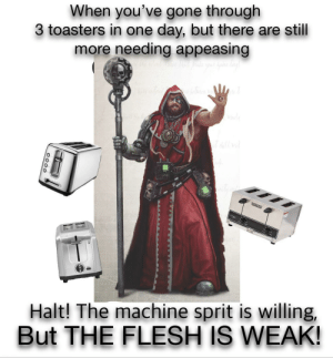 I'm too weak!: When you've gone through  3 toasters in one day, but there are still  more needing appeasing  llvd  itys  RSMANT  Halt! The machine sprit is willing,  But THE FLESH IS WEAK!  0000 I'm too weak!