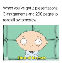 presentations: When you've got 2 presentations,  3 assignments and 200 pages to  read all by tomorrow  0  his'iS all foo much