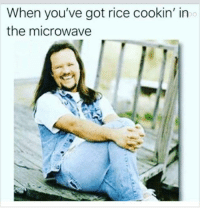 got: When you've got rice cookin' in  the microwave