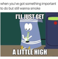 Smoking, Hood, and Got: when you've got something important  to do but still wanna smoke  ITLLJUST GET  A LITTLE HIGH Pretty much