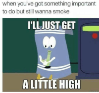 Got, Still, and Get: when you've got something important  to do but still wanna smoke  'LLJUST GET  Co  A LITTLE HIGH