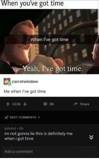 me⏰irl: When you've got time  When I've got time  Yeah, I've got time.  carrotwindow  Me when I've got time  T13.0k  Share  BEST COMMENTS  johnhd 6h  im not gonna lie this is definitely me  when i got time  Add a comment me⏰irl