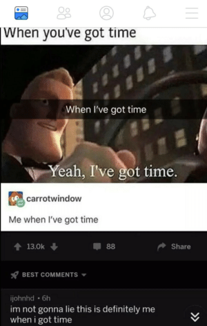 When I have time: When you've got time  When I've got time  Yeah, I've got time.  carrotwindow  Me when I've got time  會13.0k  Share  BEST COMMENTS  ijohnhd 6h  im not gonna lie this is definitely me  when i got time When I have time