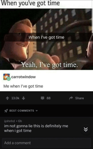 me⏰irl by lurker02819191 MORE MEMES: When you've got time  When I've got time  Yeah, I've got time.  carrotwindow  Me when I've got time  T13.0k  Share  BEST COMMENTS  johnhd 6h  im not gonna lie this is definitely me  when i got time  Add a comment me⏰irl by lurker02819191 MORE MEMES