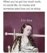 Too Much Work: When you've got too much work,  no social life, no money and  someone asks how you're doing  I'm fine