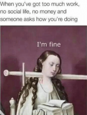 If you are a student Follow @studentlifeproblems: When you've got too much work  no social life, no money and  someone asks how you're doing  I'm fine If you are a student Follow @studentlifeproblems