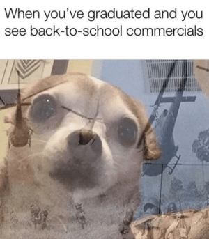 the horror: When you've graduated and you  see back-to-school commercials the horror