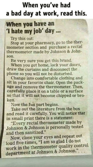 "When you have a hate my job day via /r/funny https://ift.tt/2Ckrr40: When you've had  a bad day at work, read this.  When you have an  I hate my job' day.  Try this out:  Stop at your pharmacy, go to the ther-  mometer section and purchase a rectal  thermometer made by Johnson & John-  son  Be very sure you get this brand.  When you get home, lock your doors,  draw the curtains and disconnect the  phone so you will not be disturbed.  Change into comfortable clothing and  sit in your favorite chair. Open the pack-  age and remove the thermometer. Then,  carefully place it on a table or a surface  so that it will not become chipped or bro-  ken.  Now the fun part begins.  Take out the literature from the box  and read it carefully. You will notice that  in small print there is a statement:  ""Every rectal thermometer made by  Johnson & Johnson is personally tested  and then sanitized.  Now, close your eyes and repeat out  loud five times, ""I am so glad I do not  work in the thermometer quality control  department at Johnson & Johnson When you have a hate my job day via /r/funny https://ift.tt/2Ckrr40"
