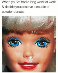 Memes, Work, and Donuts: When you've had a long week at work  & decide you deserve a couple of  powder donuts  IG @ Taxo Tag someone that deserves a powder donut or 2..